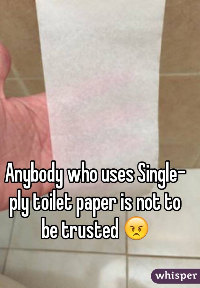 Anybody who uses Single-ply toilet paper is not to be trusted 😠