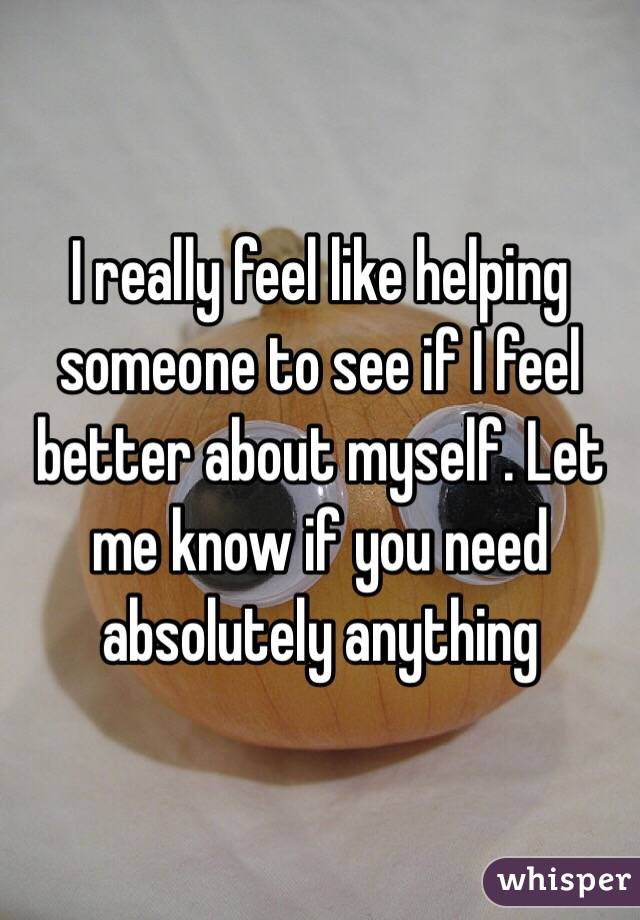 I really feel like helping someone to see if I feel better about myself. Let me know if you need absolutely anything