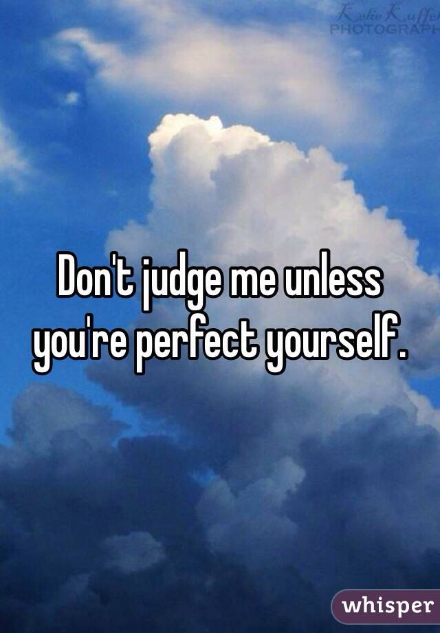 Don't judge me unless you're perfect yourself.