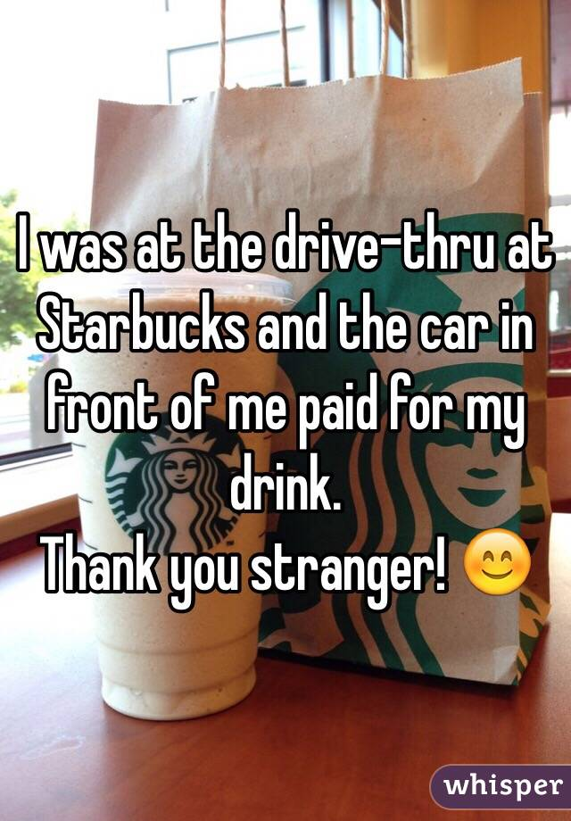 I was at the drive-thru at Starbucks and the car in front of me paid for my drink.  Thank you stranger! 😊