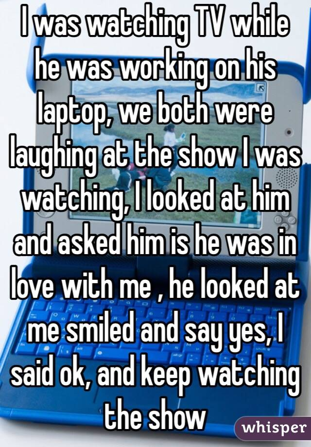 I was watching TV while he was working on his laptop, we both were laughing at the show I was watching, I looked at him and asked him is he was in love with me , he looked at me smiled and say yes, I said ok, and keep watching the show