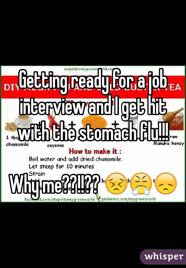 Getting ready for a job interview and I get hit with the stomach flu!!!  Why me??!!?? 😣😤😞