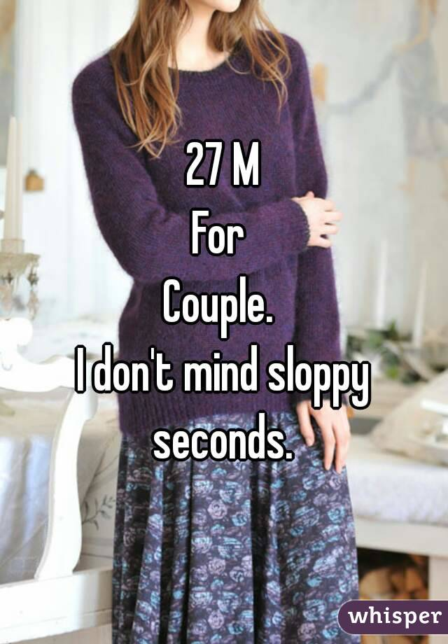 27 M For  Couple.  I don't mind sloppy seconds.