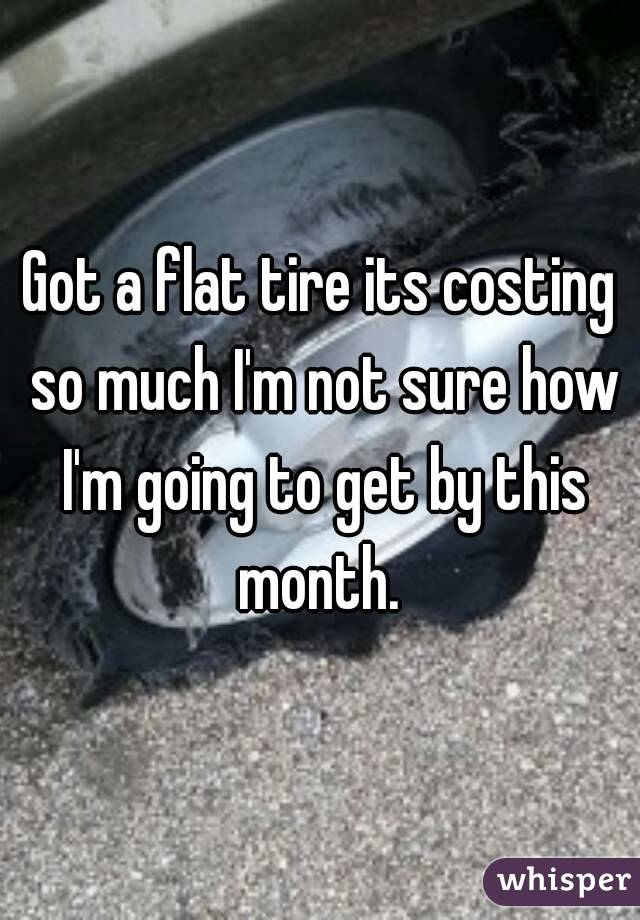 Got a flat tire its costing so much I'm not sure how I'm going to get by this month.