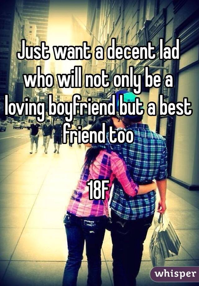 Just want a decent lad who will not only be a loving boyfriend but a best friend too   18F