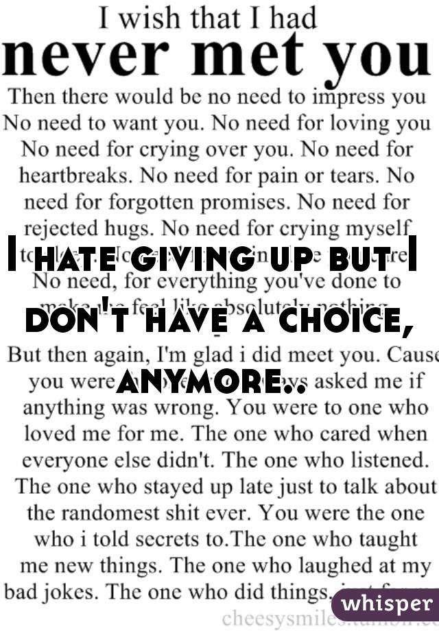 I hate giving up but I don't have a choice, anymore.. 💔