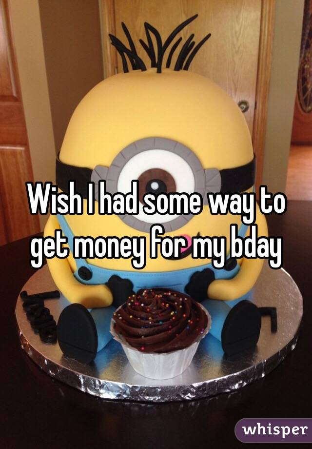 Wish I had some way to get money for my bday
