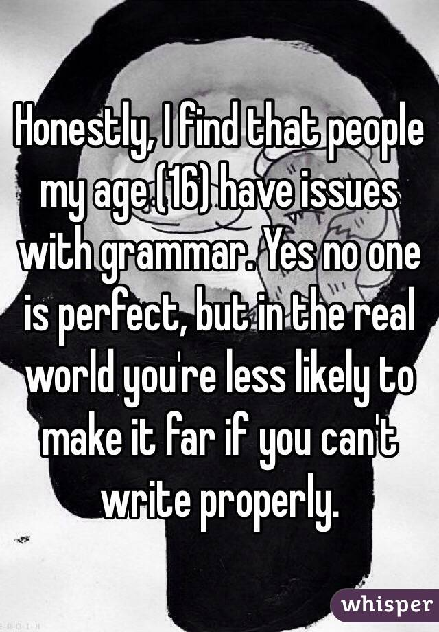 Honestly, I find that people my age (16) have issues with grammar. Yes no one is perfect, but in the real world you're less likely to make it far if you can't write properly.