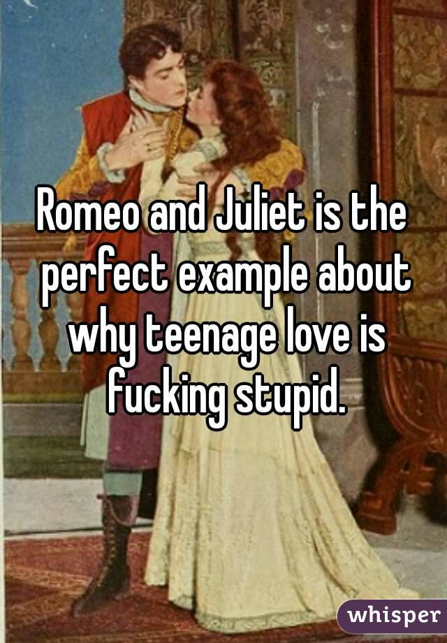 Romeo and Juliet is the perfect example about why teenage love is fucking stupid.