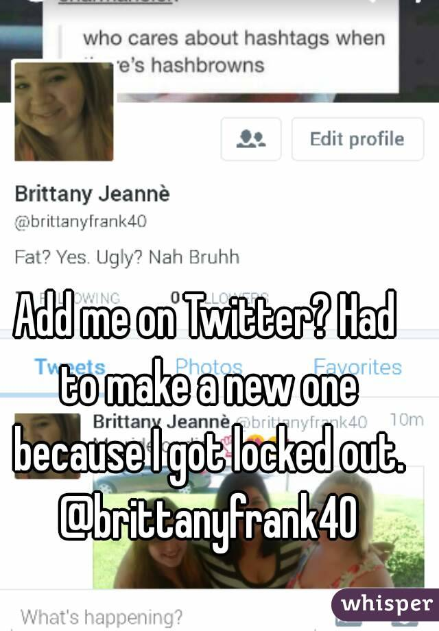 Add me on Twitter? Had to make a new one because I got locked out. @brittanyfrank40
