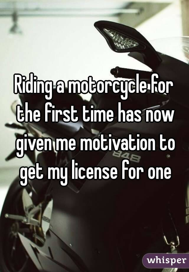 Riding a motorcycle for the first time has now given me motivation to get my license for one