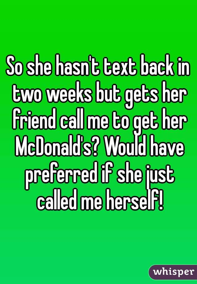 So she hasn't text back in two weeks but gets her friend call me to get her McDonald's? Would have preferred if she just called me herself!