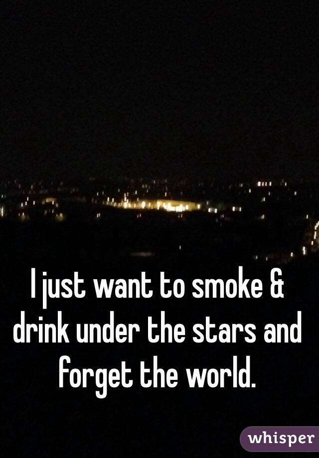 I just want to smoke & drink under the stars and forget the world.