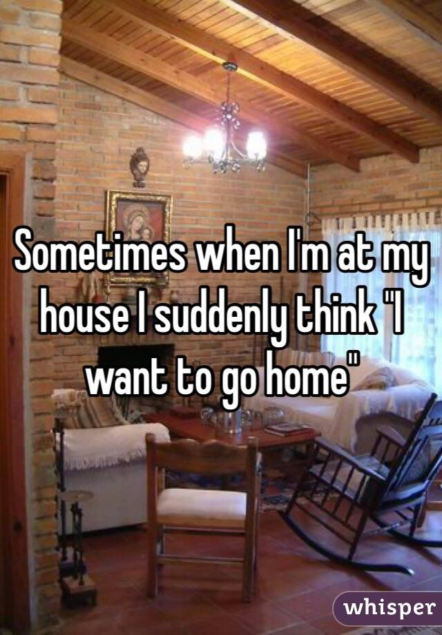 """Sometimes when I'm at my house I suddenly think """"I want to go home"""""""