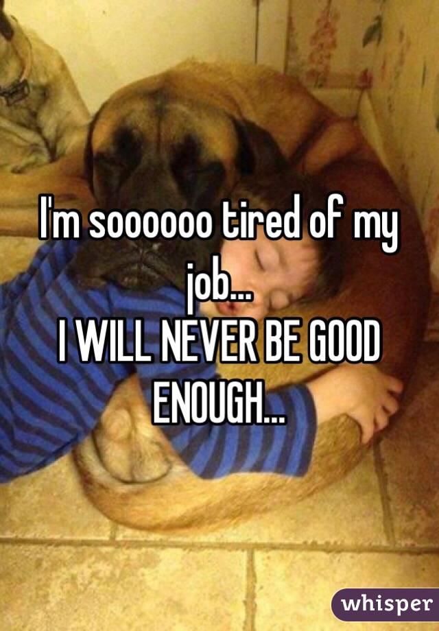 I'm soooooo tired of my job... I WILL NEVER BE GOOD ENOUGH...