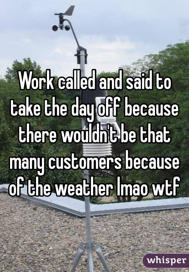 Work called and said to take the day off because there wouldn't be that many customers because of the weather lmao wtf
