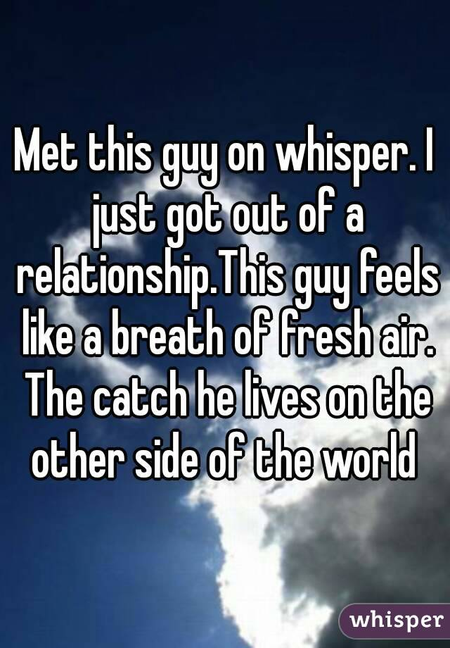 Met this guy on whisper. I just got out of a relationship.This guy feels like a breath of fresh air. The catch he lives on the other side of the world