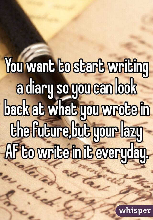 You want to start writing a diary so you can look back at what you wrote in the future,but your lazy AF to write in it everyday.