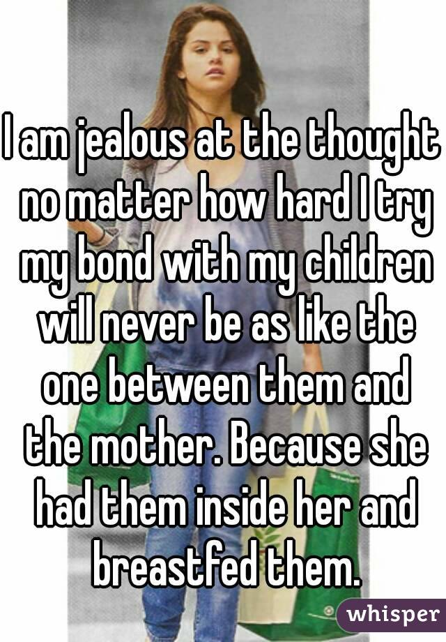 I am jealous at the thought no matter how hard I try my bond with my children will never be as like the one between them and the mother. Because she had them inside her and breastfed them.