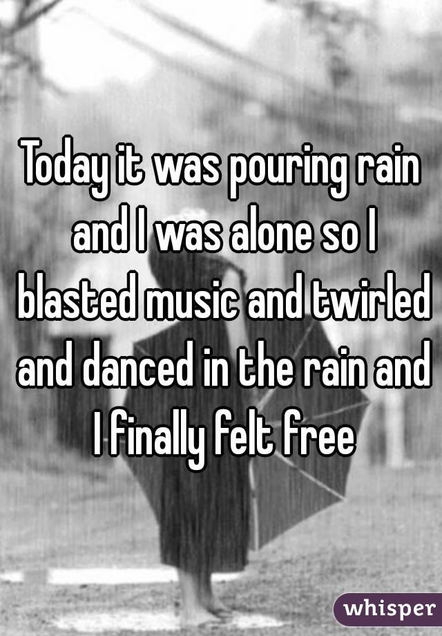 Today it was pouring rain and I was alone so I blasted music and twirled and danced in the rain and I finally felt free
