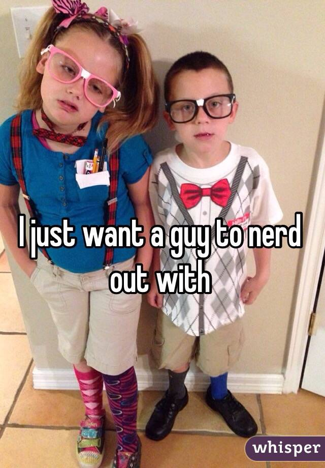 I just want a guy to nerd out with