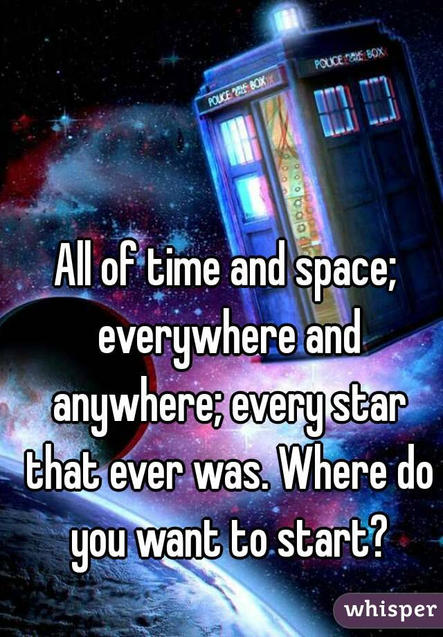 All of time and space; everywhere and anywhere; every star that ever was. Where do you want to start?