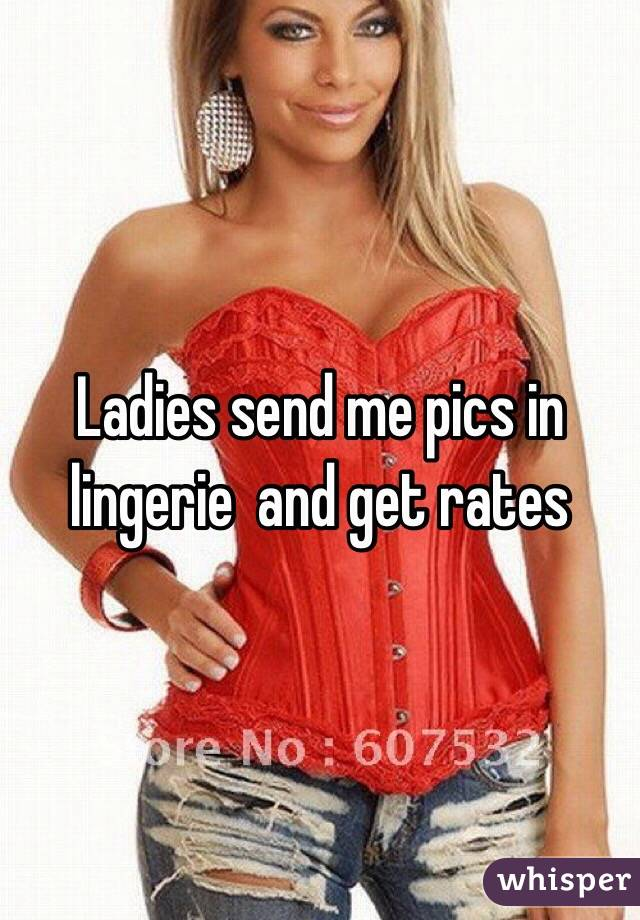 Ladies send me pics in lingerie  and get rates