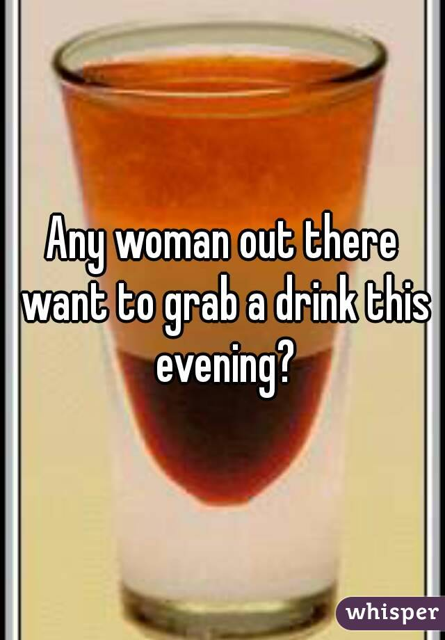 Any woman out there want to grab a drink this evening?
