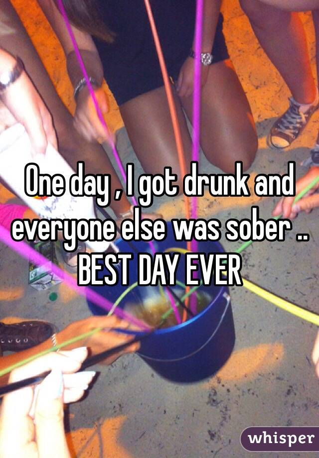 One day , I got drunk and everyone else was sober .. BEST DAY EVER