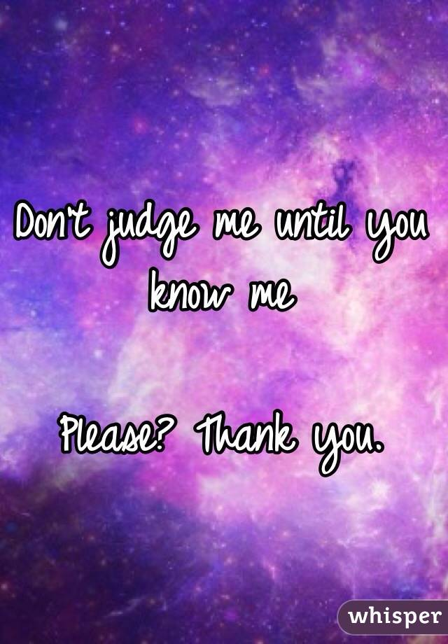 Don't judge me until you know me  Please? Thank you.