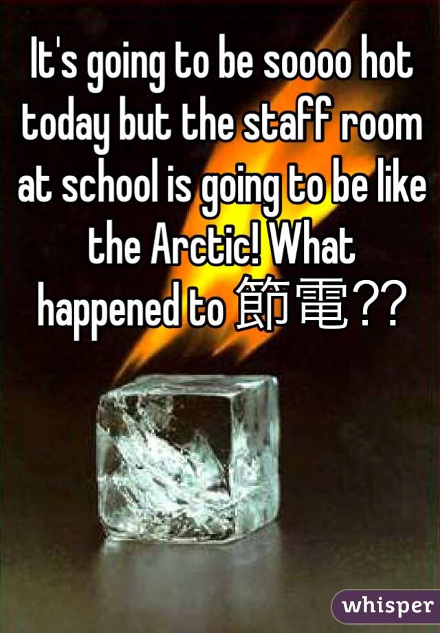 It's going to be soooo hot today but the staff room at school is going to be like the Arctic! What happened to 節電⁇