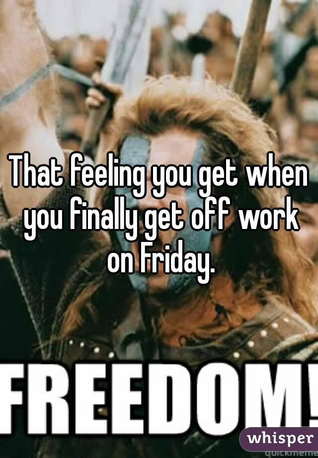 That feeling you get when you finally get off work on Friday.