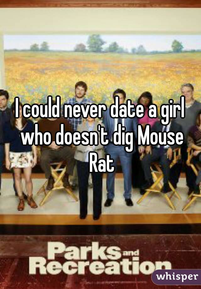 I could never date a girl who doesn't dig Mouse Rat