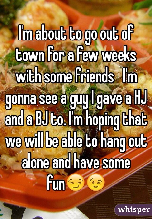 I'm about to go out of town for a few weeks with some friends   I'm gonna see a guy I gave a HJ and a BJ to. I'm hoping that we will be able to hang out alone and have some fun😏😉
