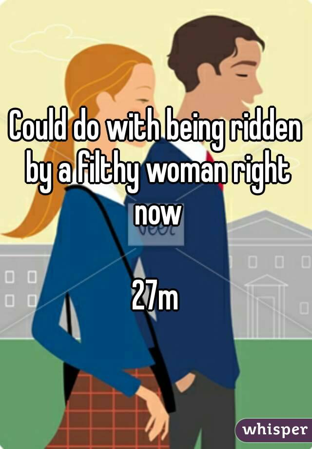 Could do with being ridden by a filthy woman right now  27m