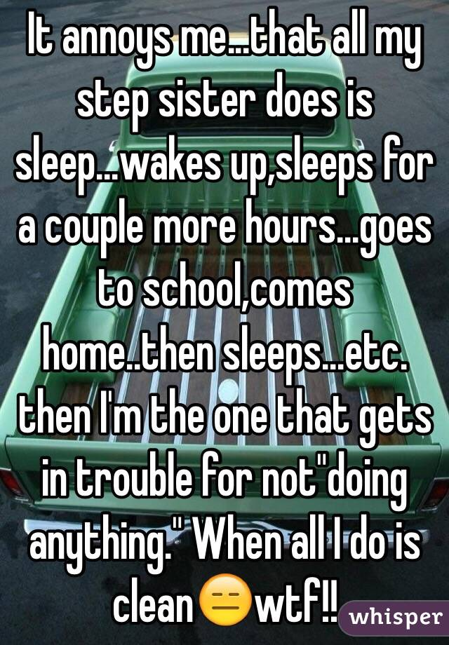 "It annoys me...that all my step sister does is sleep...wakes up,sleeps for a couple more hours...goes to school,comes home..then sleeps...etc. then I'm the one that gets in trouble for not""doing anything."" When all I do is clean😑wtf!!"