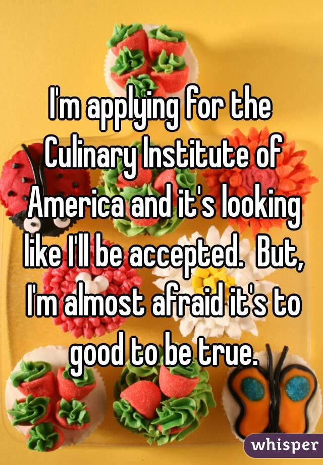 I'm applying for the Culinary Institute of America and it's looking like I'll be accepted.  But, I'm almost afraid it's to good to be true.