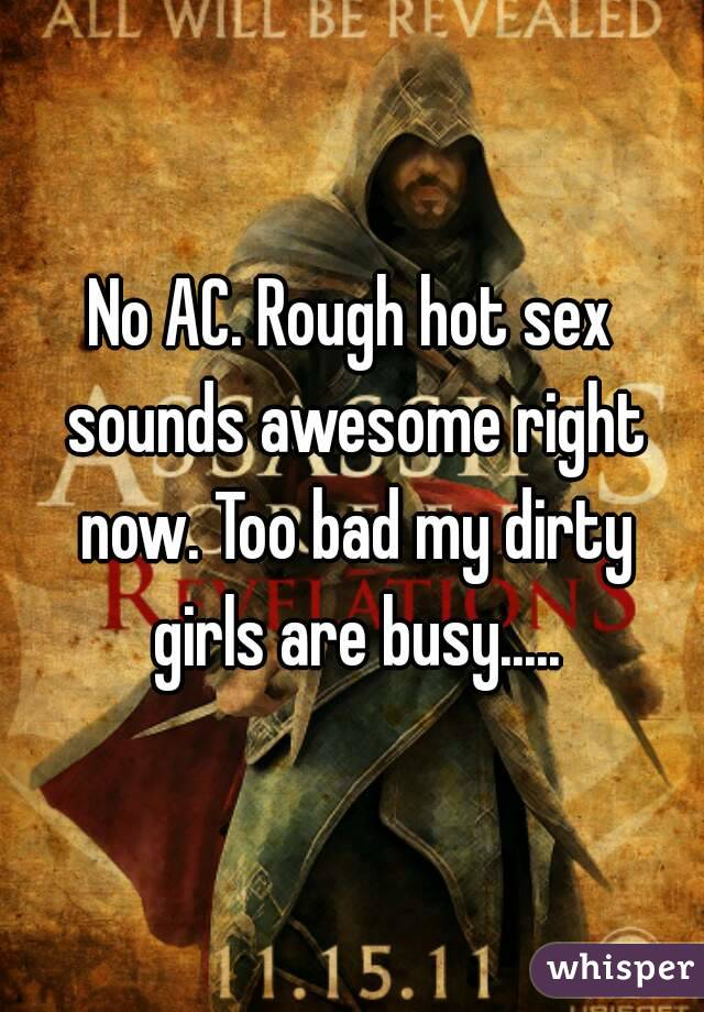 No AC. Rough hot sex sounds awesome right now. Too bad my dirty girls are busy.....