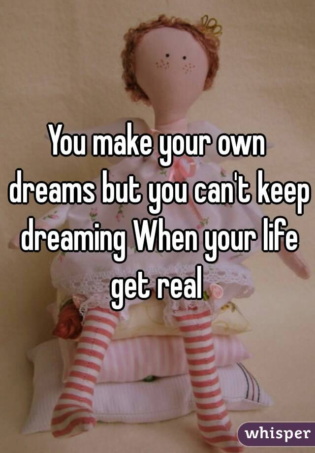 You make your own dreams but you can't keep dreaming When your life get real