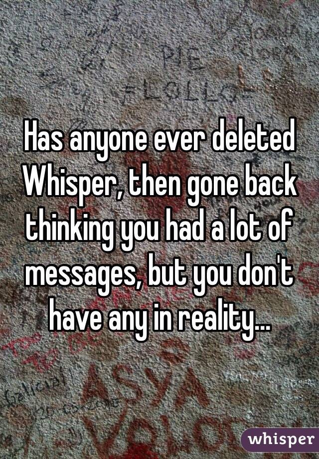 Has anyone ever deleted Whisper, then gone back thinking you had a lot of messages, but you don't have any in reality...