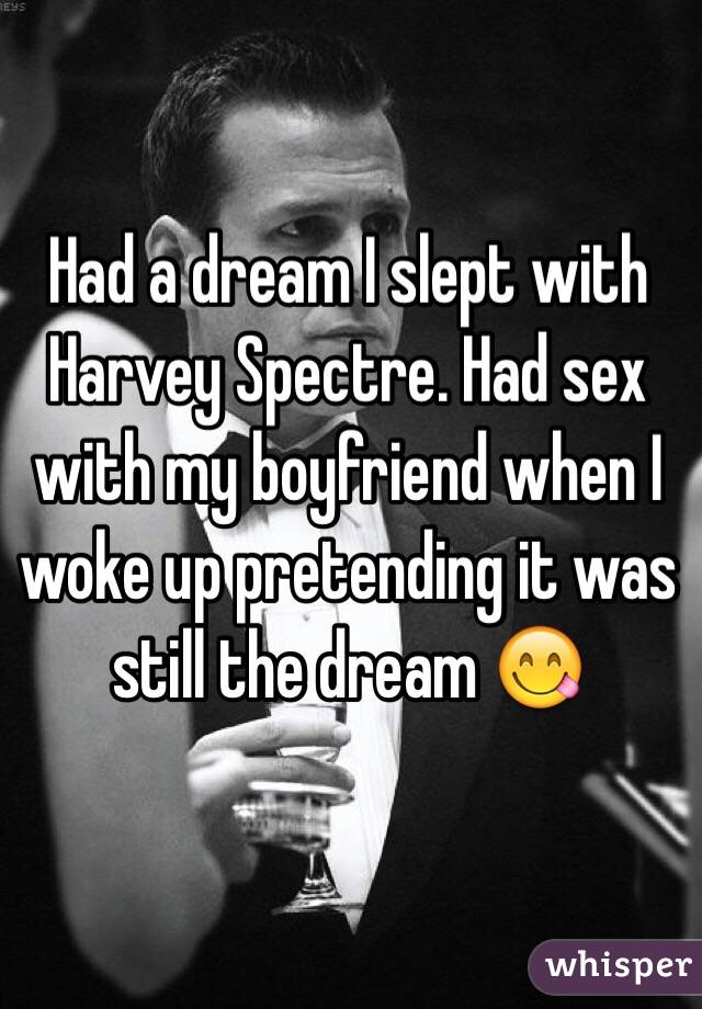 Had a dream I slept with Harvey Spectre. Had sex with my boyfriend when I woke up pretending it was still the dream 😋