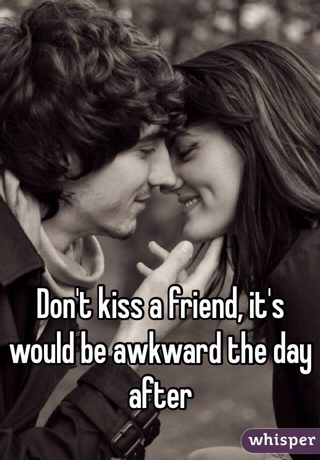 Don't kiss a friend, it's would be awkward the day after