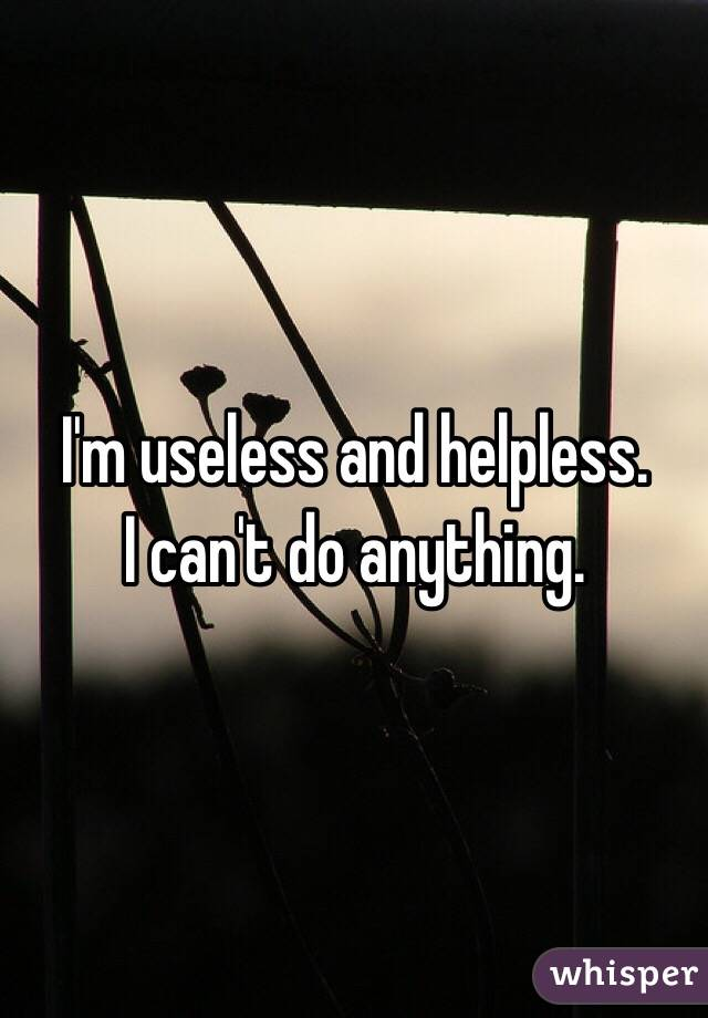 I'm useless and helpless.  I can't do anything.