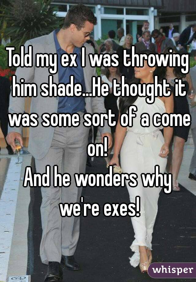 Told my ex I was throwing him shade...He thought it was some sort of a come on!  And he wonders why we're exes!