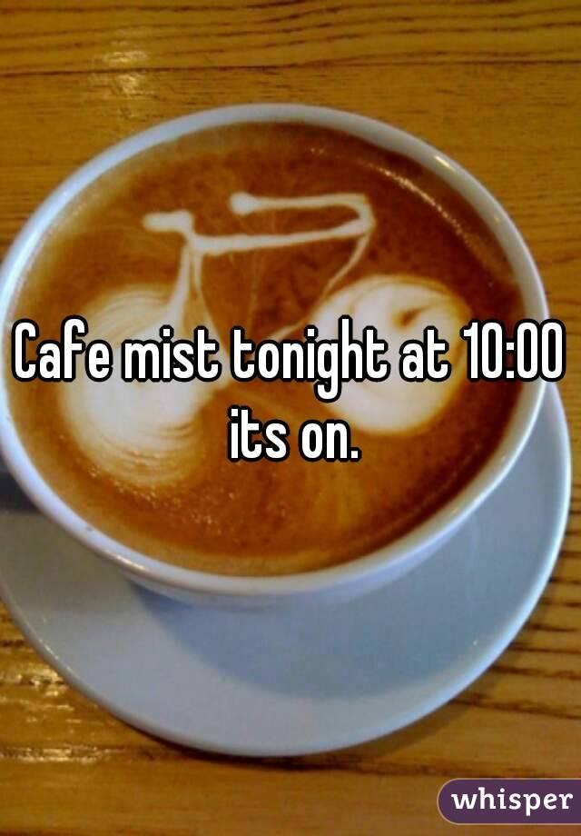 Cafe mist tonight at 10:00 its on.