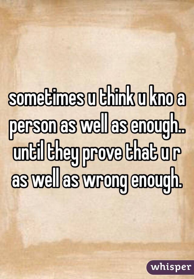 sometimes u think u kno a person as well as enough.. until they prove that u r as well as wrong enough.