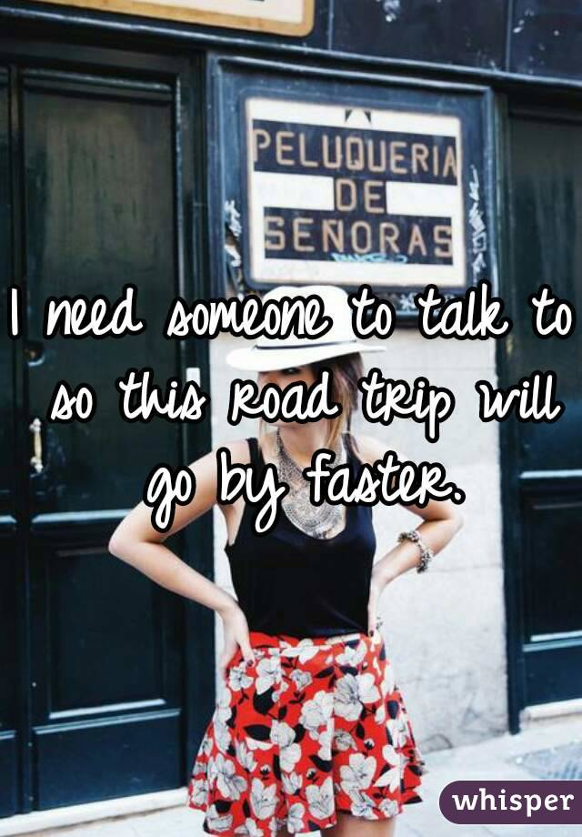 I need someone to talk to so this road trip will go by faster.