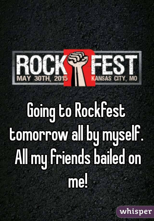 Going to Rockfest tomorrow all by myself.  All my friends bailed on me!