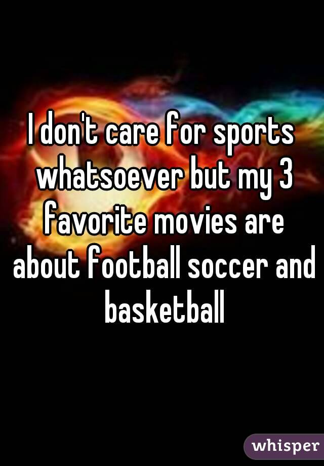 I don't care for sports whatsoever but my 3 favorite movies are about football soccer and basketball