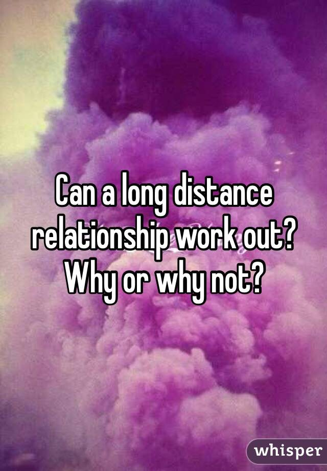 Can a long distance relationship work out?  Why or why not?